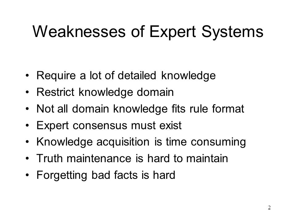 2 Weaknesses of Expert Systems Require a lot of detailed knowledge Restrict knowledge domain Not all domain knowledge fits rule format Expert consensu