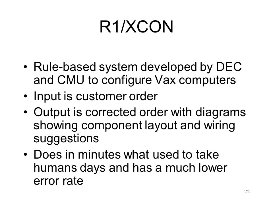 22 R1/XCON Rule-based system developed by DEC and CMU to configure Vax computers Input is customer order Output is corrected order with diagrams showi