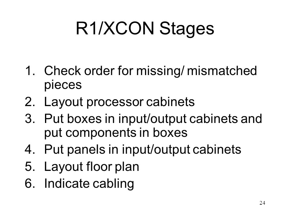 24 R1/XCON Stages 1.Check order for missing/ mismatched pieces 2.Layout processor cabinets 3.Put boxes in input/output cabinets and put components in