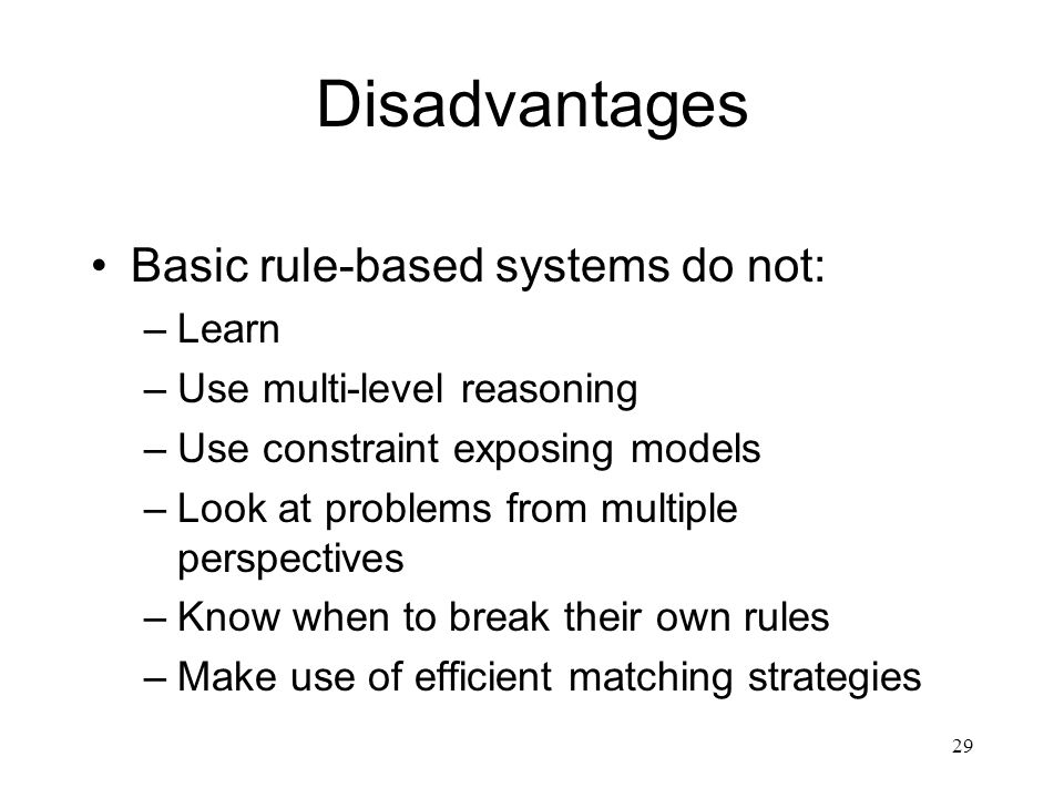 29 Disadvantages Basic rule-based systems do not: –Learn –Use multi-level reasoning –Use constraint exposing models –Look at problems from multiple pe