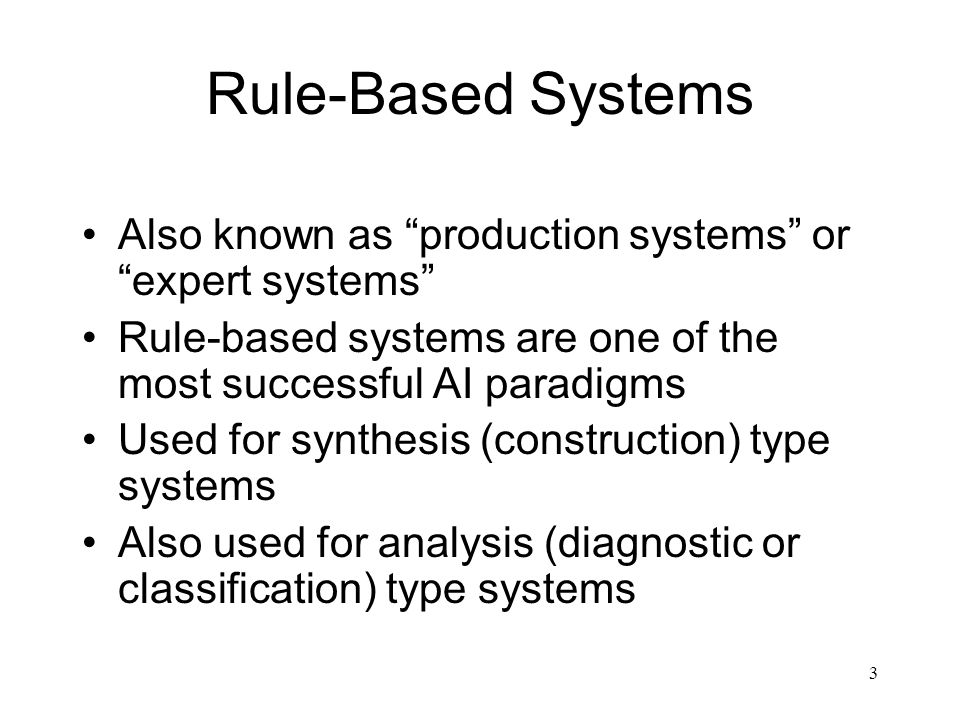 3 Rule-Based Systems Also known as production systems or expert systems Rule-based systems are one of the most successful AI paradigms Used for synthe