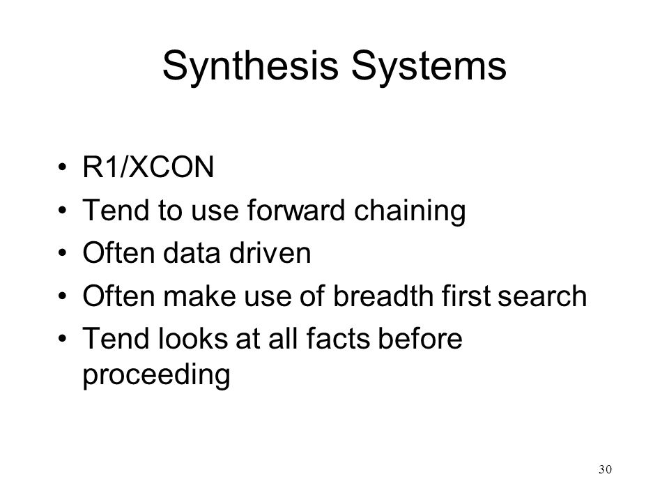 30 Synthesis Systems R1/XCON Tend to use forward chaining Often data driven Often make use of breadth first search Tend looks at all facts before proc