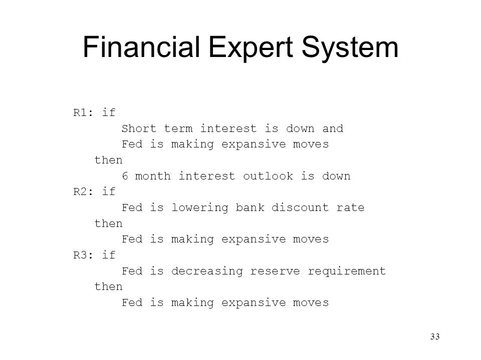 33 Financial Expert System R1: if Short term interest is down and Fed is making expansive moves then 6 month interest outlook is down R2: if Fed is lo