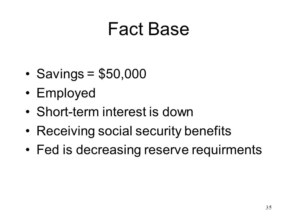 35 Fact Base Savings = $50,000 Employed Short-term interest is down Receiving social security benefits Fed is decreasing reserve requirments