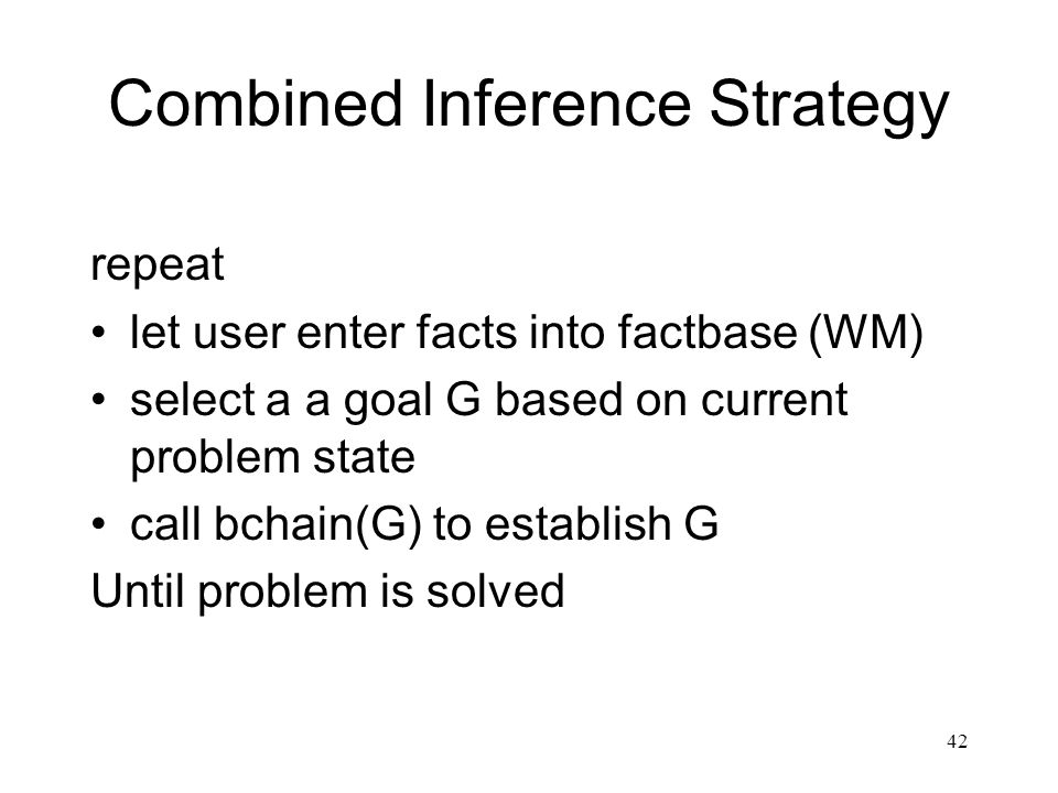 42 Combined Inference Strategy repeat let user enter facts into factbase (WM) select a a goal G based on current problem state call bchain(G) to estab