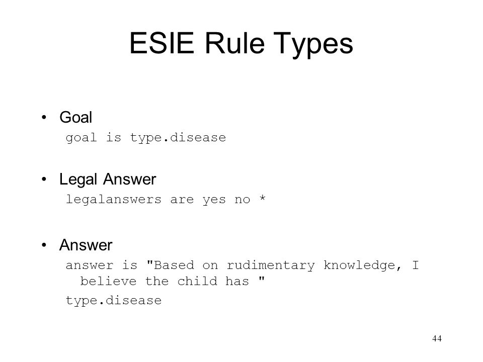 44 ESIE Rule Types Goal goal is type.disease Legal Answer legalanswers are yes no * Answer answer is