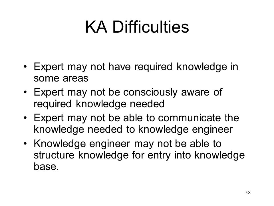 58 KA Difficulties Expert may not have required knowledge in some areas Expert may not be consciously aware of required knowledge needed Expert may no