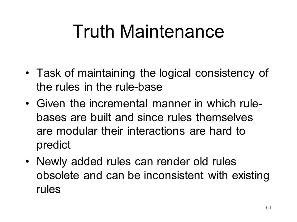61 Truth Maintenance Task of maintaining the logical consistency of the rules in the rule-base Given the incremental manner in which rule- bases are b