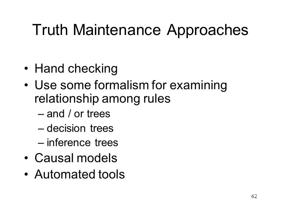 62 Truth Maintenance Approaches Hand checking Use some formalism for examining relationship among rules –and / or trees –decision trees –inference tre