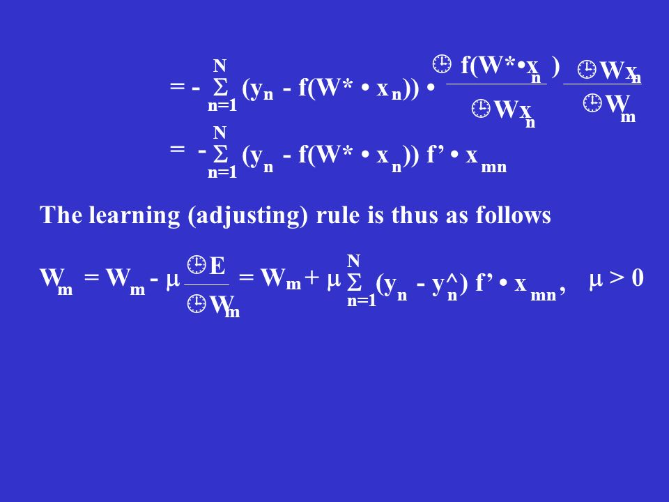 = - (y - f(W* x )) n=1 N nn f(W*x ) Wx W n n n m (y - f(W* x )) f x n=1 N nnmn The learning (adjusting) rule is thus as follows W = W - = W + > 0 E W