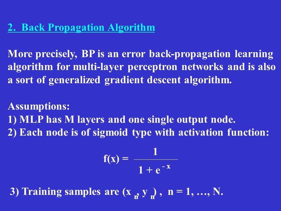2. Back Propagation Algorithm More precisely, BP is an error back-propagation learning algorithm for multi-layer perceptron networks and is also a sor