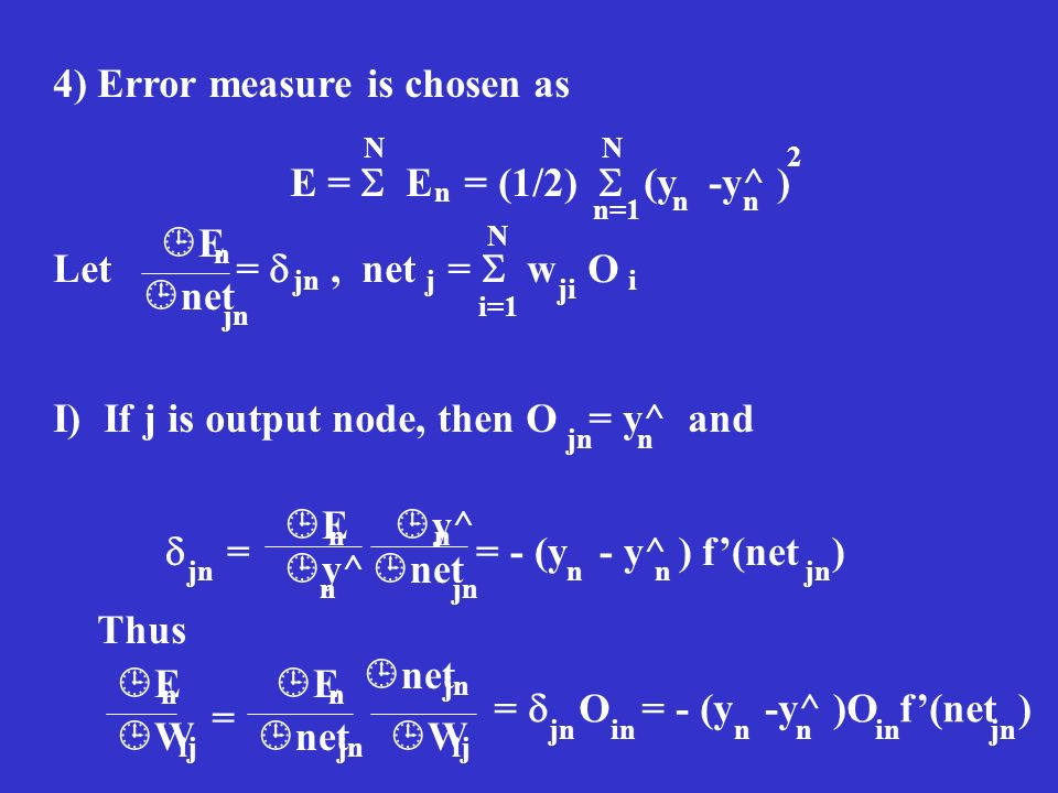 4) Error measure is chosen as E = E = (1/2) (y -y^ ) i=1 N n nn 2 n=1 N Let =, net = w O E net n jn j N ji i I) If j is output node, then O = y^ and j