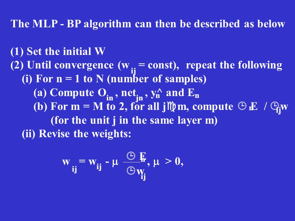 The MLP - BP algorithm can then be described as below (1) Set the initial W (2) Until convergence (w = const), repeat the following (i) For n = 1 to N
