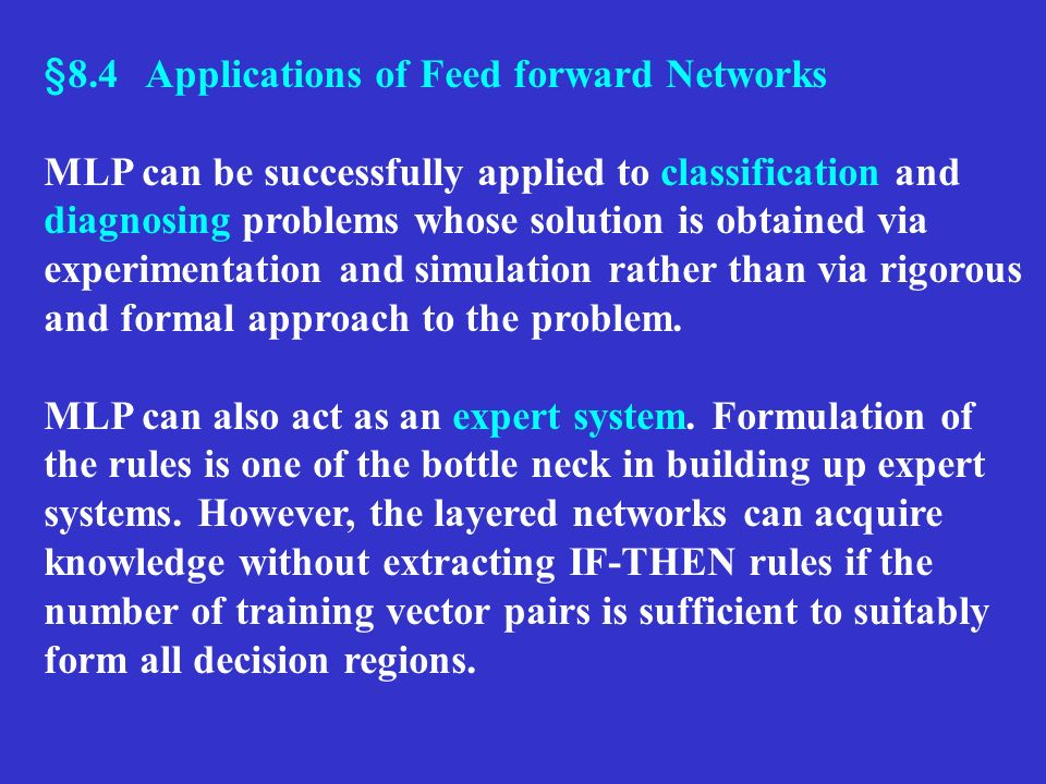§8.4 Applications of Feed forward Networks MLP can be successfully applied to classification and diagnosing problems whose solution is obtained via ex