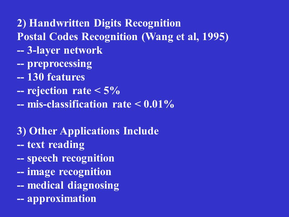 2) Handwritten Digits Recognition Postal Codes Recognition (Wang et al, 1995) -- 3-layer network -- preprocessing -- 130 features -- rejection rate <
