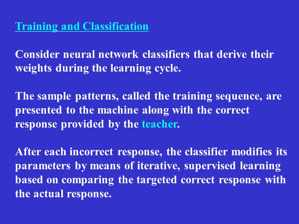 Training and Classification Consider neural network classifiers that derive their weights during the learning cycle. The sample patterns, called the t