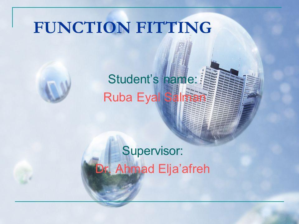FUNCTION FITTING Students name: Ruba Eyal Salman Supervisor: Dr. Ahmad Eljaafreh