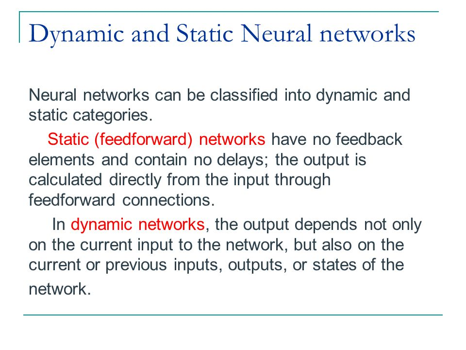 Dynamic and Static Neural networks Neural networks can be classified into dynamic and static categories. Static (feedforward) networks have no feedbac