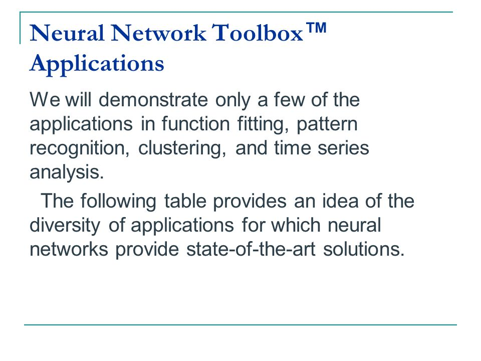 Neural Network Toolbox Applications We will demonstrate only a few of the applications in function fitting, pattern recognition, clustering, and time
