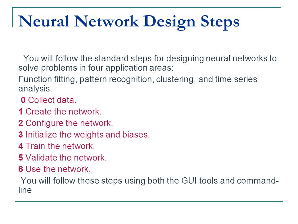 Neural Network Design Steps You will follow the standard steps for designing neural networks to solve problems in four application areas: Function fit