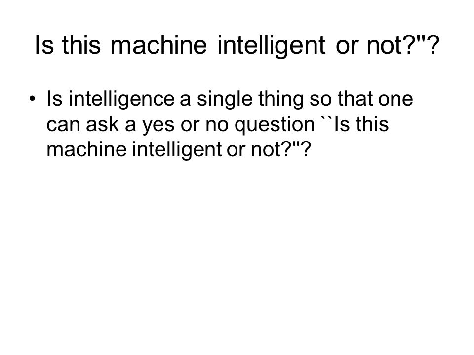 Is this machine intelligent or not?''? Is intelligence a single thing so that one can ask a yes or no question ``Is this machine intelligent or not?''