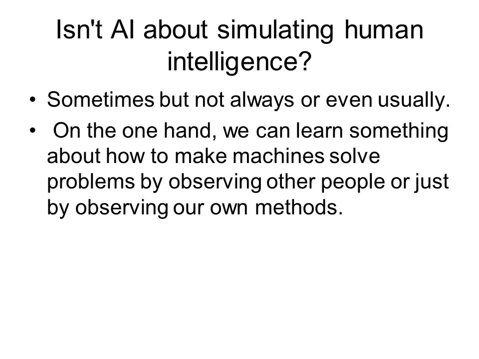 Isn't AI about simulating human intelligence? Sometimes but not always or even usually. On the one hand, we can learn something about how to make mach