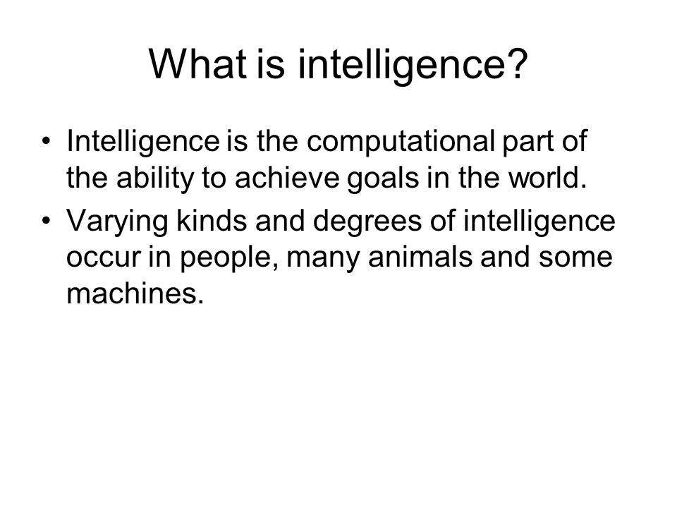 What is intelligence? Intelligence is the computational part of the ability to achieve goals in the world. Varying kinds and degrees of intelligence o