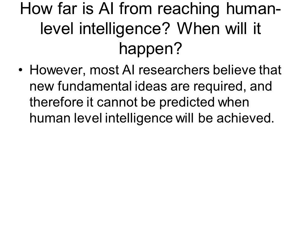 How far is AI from reaching human- level intelligence? When will it happen? However, most AI researchers believe that new fundamental ideas are requir