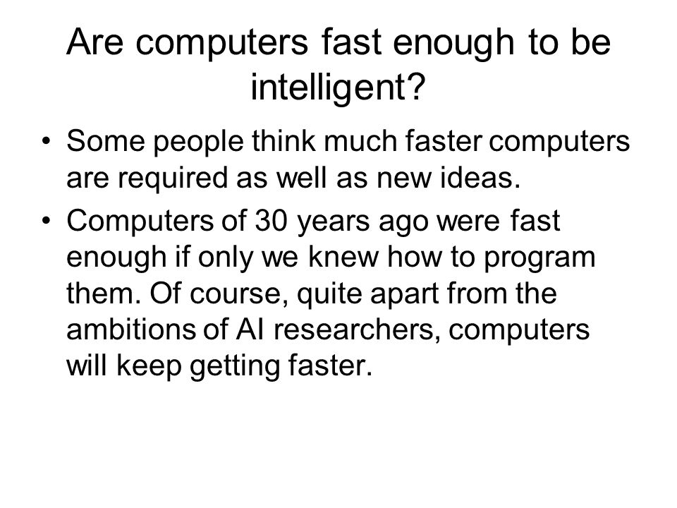 Are computers fast enough to be intelligent? Some people think much faster computers are required as well as new ideas. Computers of 30 years ago were