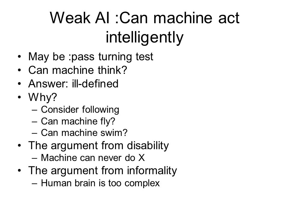 Weak AI :Can machine act intelligently May be :pass turning test Can machine think? Answer: ill-defined Why? –Consider following –Can machine fly? –Ca