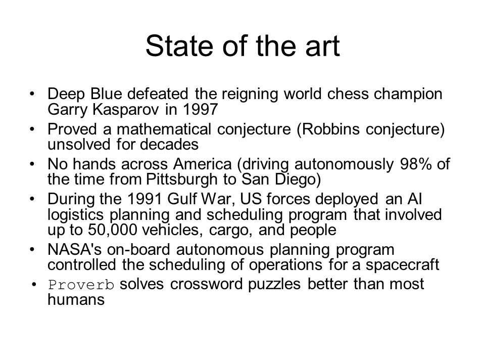 State of the art Deep Blue defeated the reigning world chess champion Garry Kasparov in 1997 Proved a mathematical conjecture (Robbins conjecture) uns