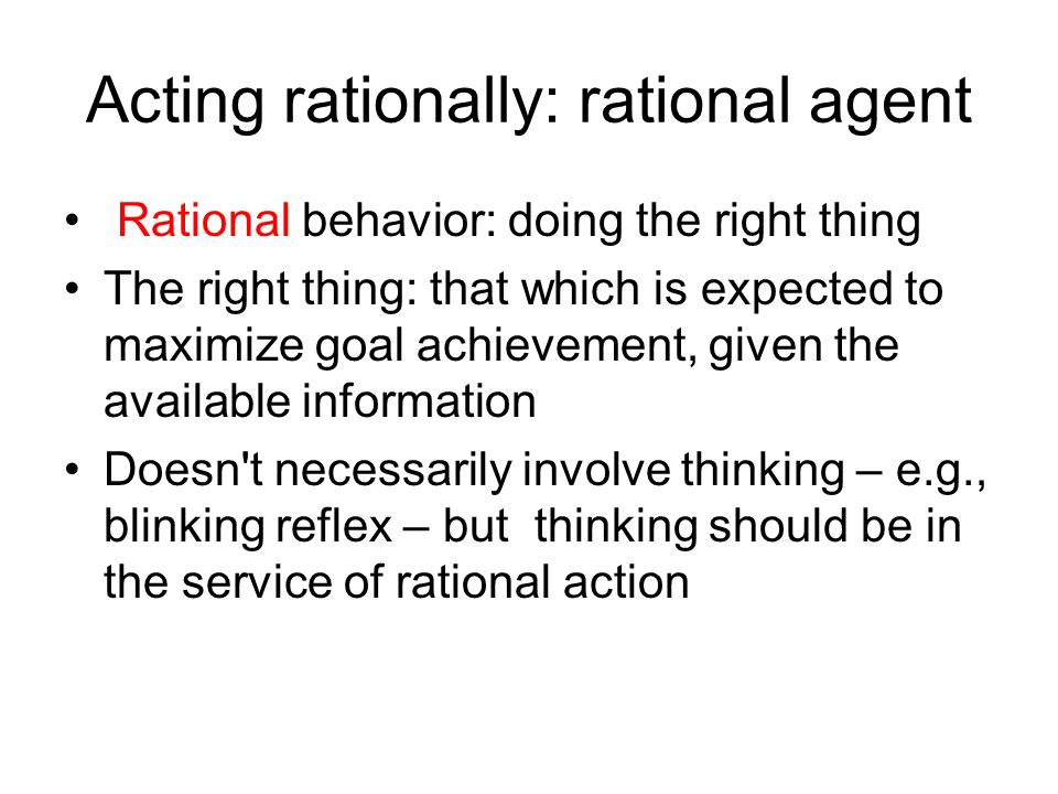 Acting rationally: rational agent Rational behavior: doing the right thing The right thing: that which is expected to maximize goal achievement, given