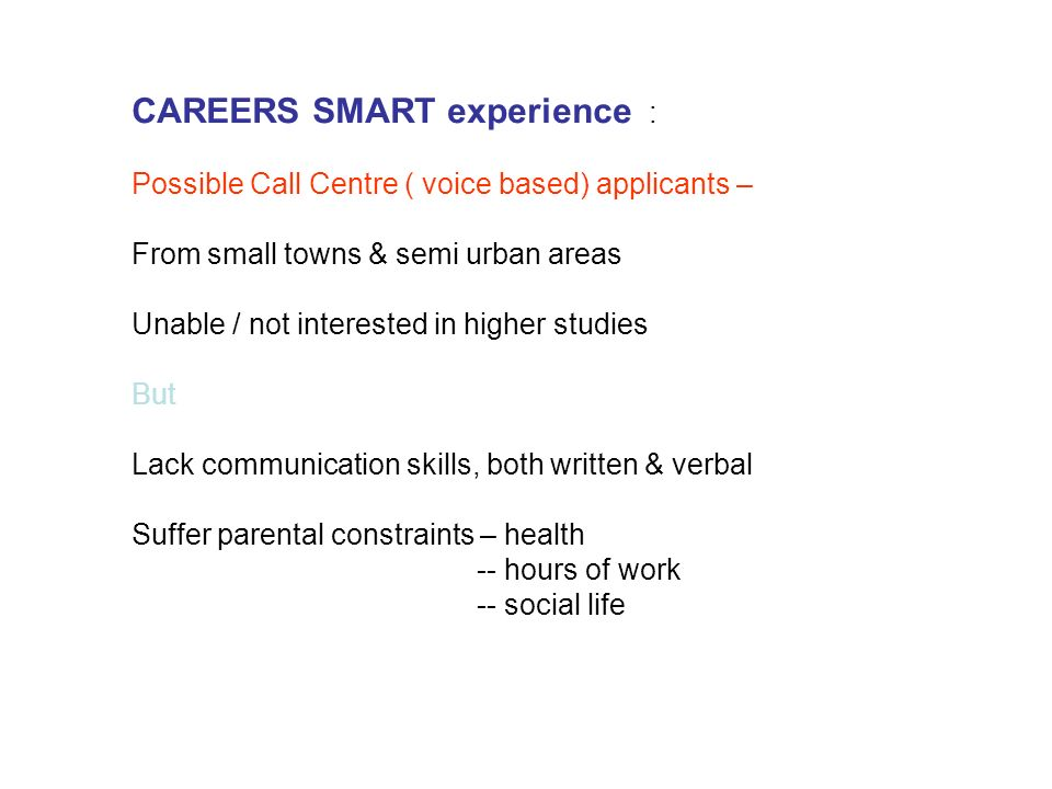 CAREERS SMART experience : Possible Call Centre ( voice based) applicants – From small towns & semi urban areas Unable / not interested in higher studies But Lack communication skills, both written & verbal Suffer parental constraints – health -- hours of work -- social life