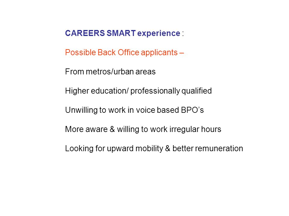 CAREERS SMART experience : Possible Back Office applicants – From metros/urban areas Higher education/ professionally qualified Unwilling to work in voice based BPOs More aware & willing to work irregular hours Looking for upward mobility & better remuneration