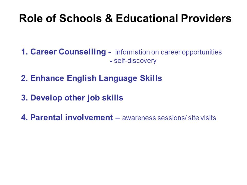 Role of Schools & Educational Providers 1.Career Counselling - information on career opportunities - self-discovery 2.Enhance English Language Skills 3.Develop other job skills 4.Parental involvement – awareness sessions/ site visits