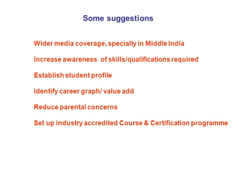 Some suggestions Wider media coverage, specially in Middle India Increase awareness of skills/qualifications required Establish student profile Identify career graph/ value add Reduce parental concerns Set up industry accredited Course & Certification programme