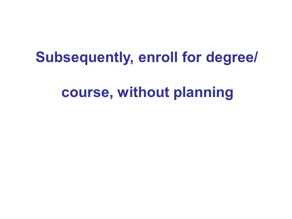 Subsequently, enroll for degree/ course, without planning