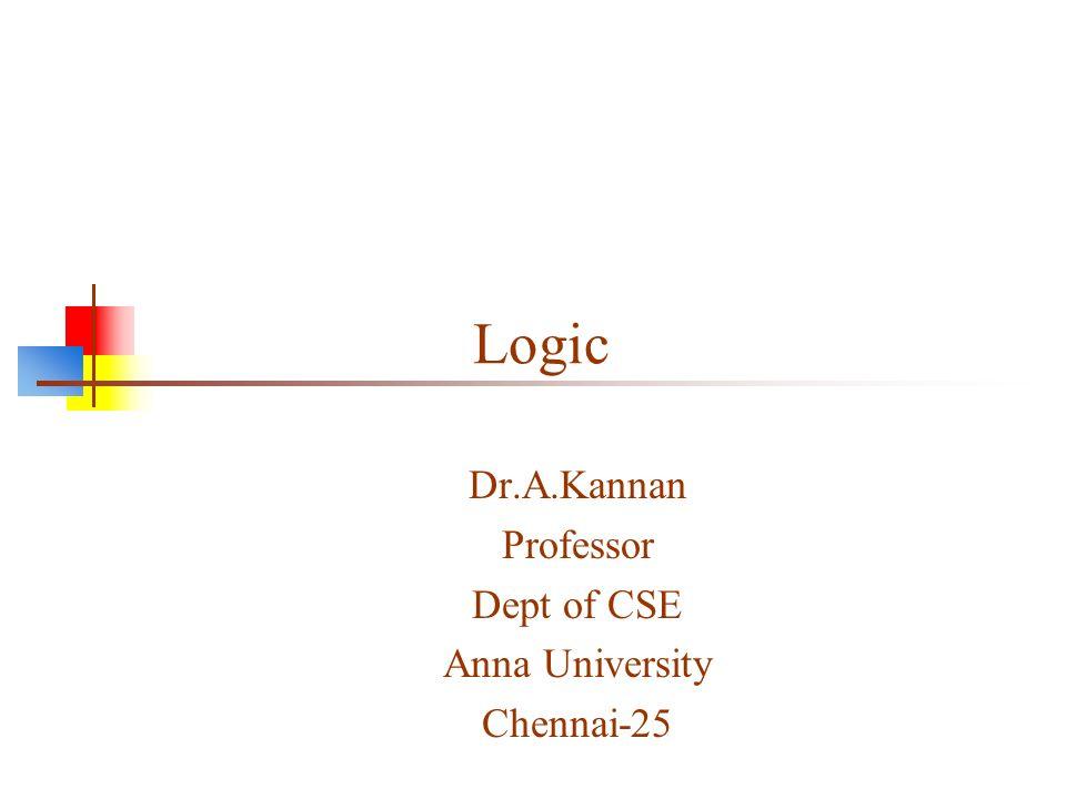 Logic Dr.A.Kannan Professor Dept of CSE Anna University Chennai-25