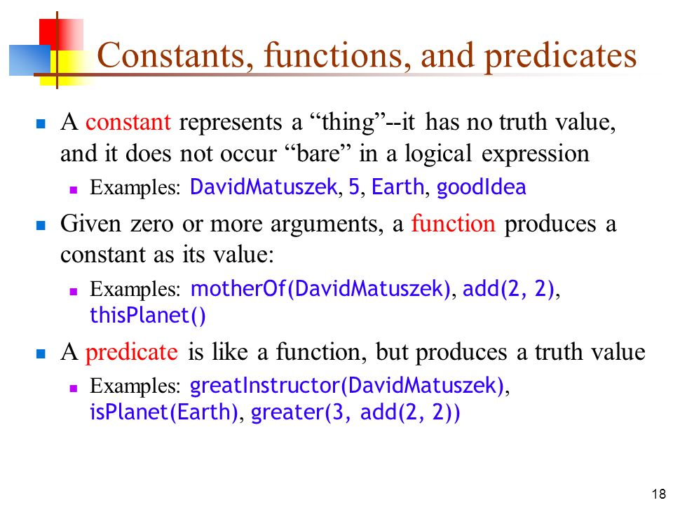 18 Constants, functions, and predicates A constant represents a thing--it has no truth value, and it does not occur bare in a logical expression Examp