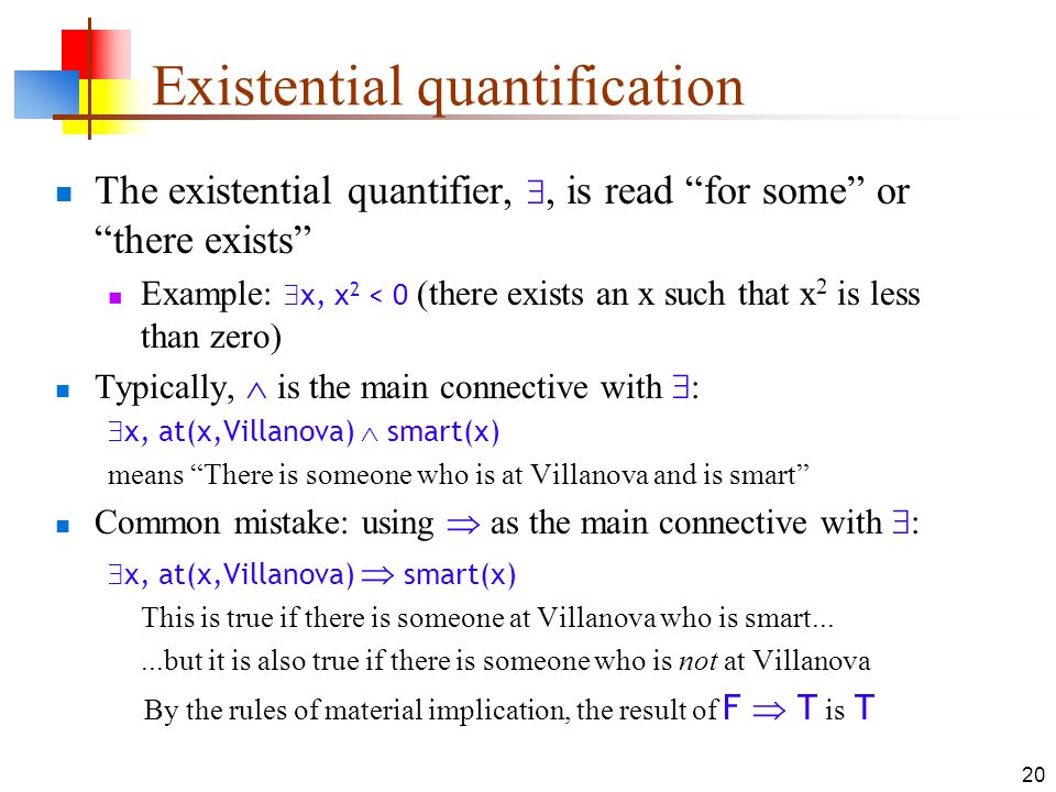 20 Existential quantification The existential quantifier,, is read for some or there exists Example: x, x 2 < 0 (there exists an x such that x 2 is le