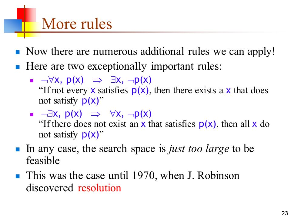 23 More rules Now there are numerous additional rules we can apply! Here are two exceptionally important rules: x, p(x) x, p(x) If not every x satisfi