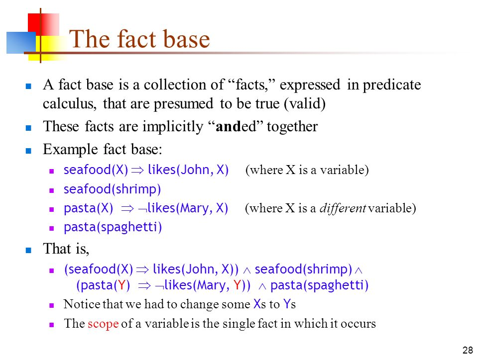 28 The fact base A fact base is a collection of facts, expressed in predicate calculus, that are presumed to be true (valid) These facts are implicitl