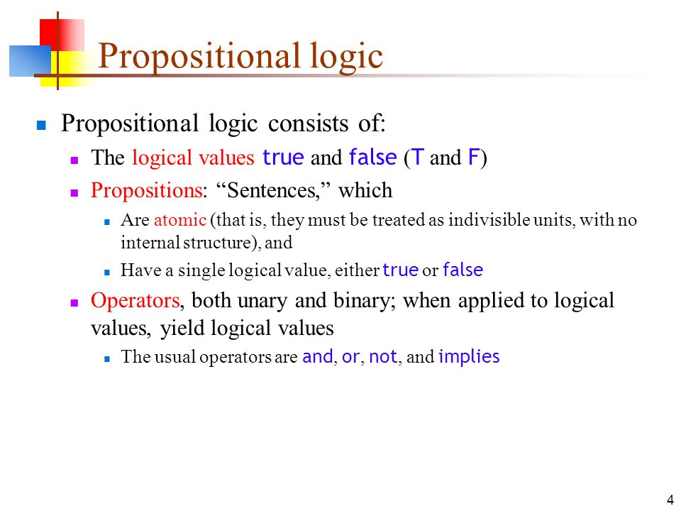 4 Propositional logic consists of: The logical values true and false ( T and F ) Propositions: Sentences, which Are atomic (that is, they must be trea