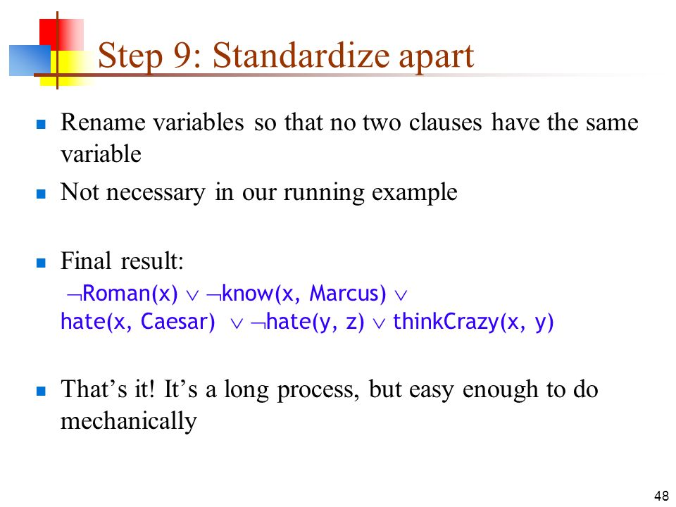 48 Step 9: Standardize apart Rename variables so that no two clauses have the same variable Not necessary in our running example Final result: Roman(x