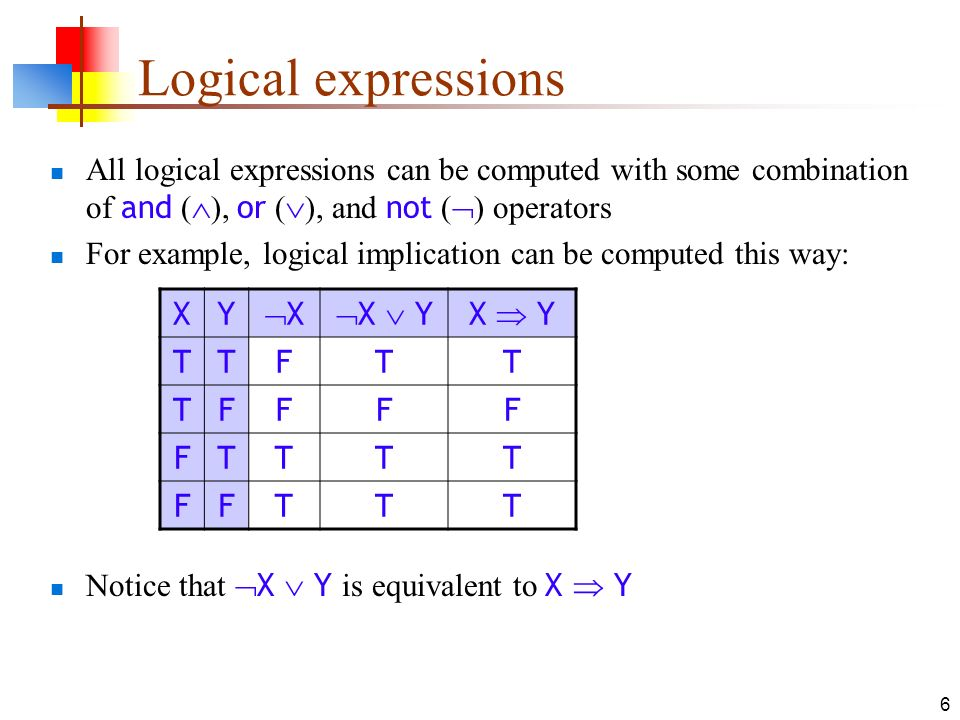 7 Another example Exclusive or ( xor ) is true if exactly one of its operands is true Notice that ( X Y) (X Y) is equivalent to X xor Y XY X Y X Y ( X Y) (X Y) X xor Y TTFFFFFF TFFTFTTT FTTFTFTT FFTTFFFF