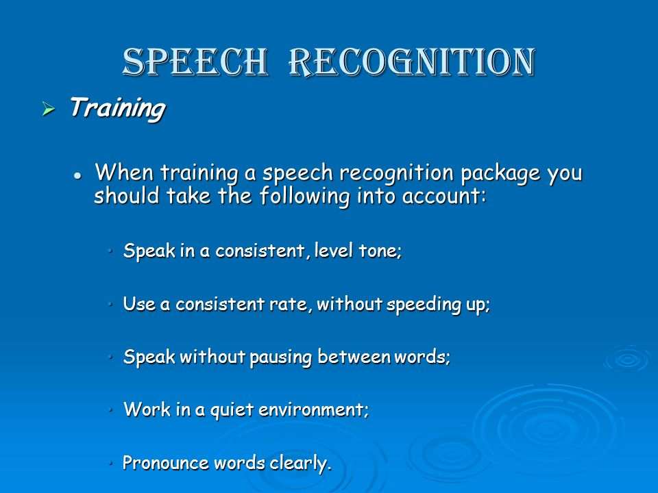 Speech recognition Training Training When training a speech recognition package you should take the following into account: When training a speech recognition package you should take the following into account: Speak in a consistent, level tone;Speak in a consistent, level tone; Use a consistent rate, without speeding up;Use a consistent rate, without speeding up; Speak without pausing between words;Speak without pausing between words; Work in a quiet environment;Work in a quiet environment; Pronounce words clearly.Pronounce words clearly.