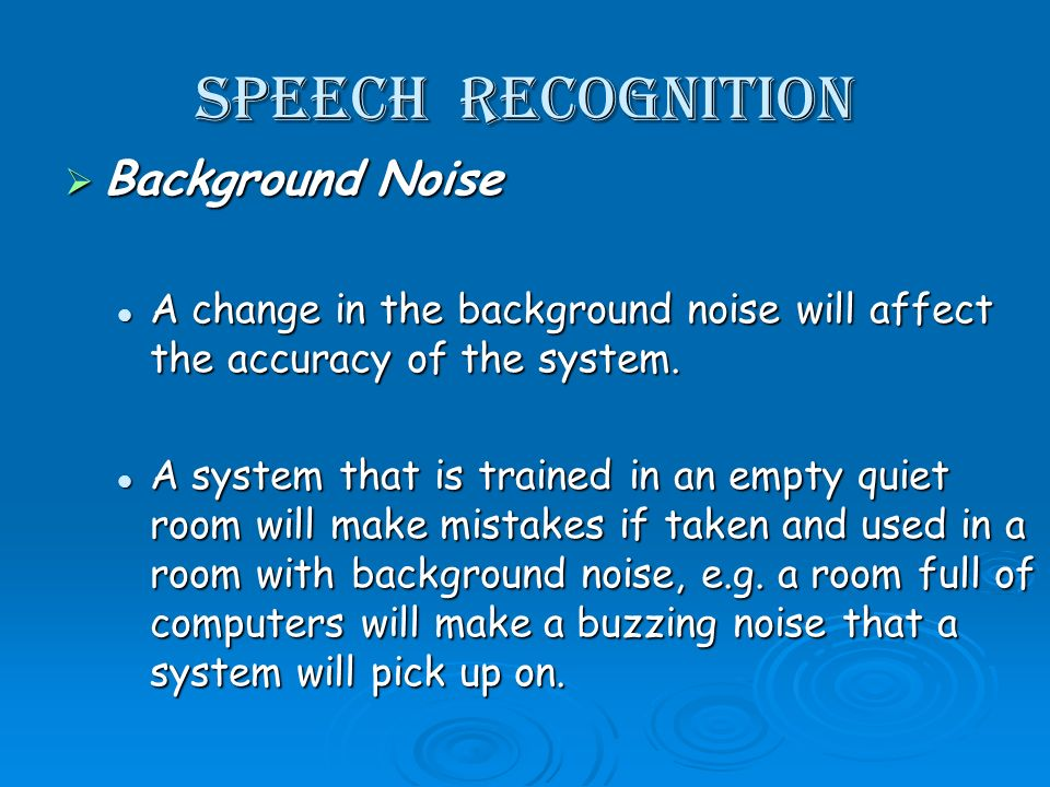 Speech recognition Background Noise Background Noise A change in the background noise will affect the accuracy of the system. A change in the backgrou