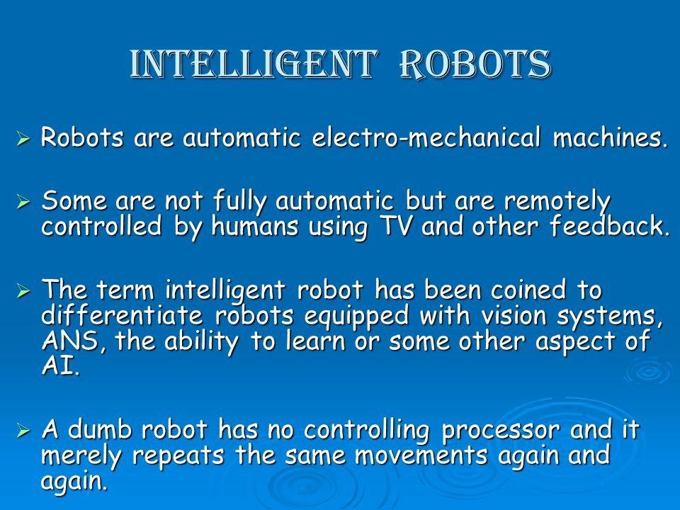 Intelligent Robots Robots are automatic electro-mechanical machines. Robots are automatic electro-mechanical machines. Some are not fully automatic bu