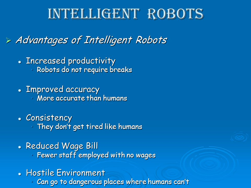 Intelligent Robots Advantages of Intelligent Robots Advantages of Intelligent Robots Increased productivity Increased productivity Robots do not require breaksRobots do not require breaks Improved accuracy Improved accuracy More accurate than humansMore accurate than humans Consistency Consistency They dont get tired like humansThey dont get tired like humans Reduced Wage Bill Reduced Wage Bill Fewer staff employed with no wagesFewer staff employed with no wages Hostile Environment Hostile Environment Can go to dangerous places where humans cantCan go to dangerous places where humans cant
