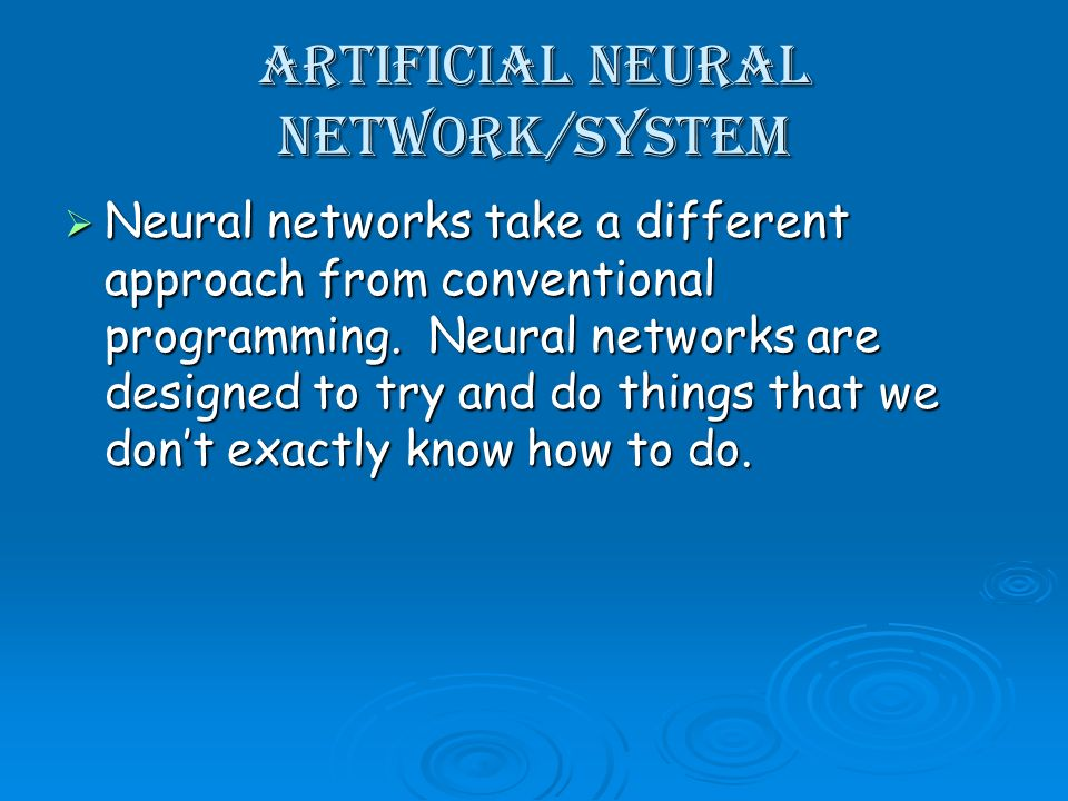 Artificial Neural Network/System Neural networks take a different approach from conventional programming. Neural networks are designed to try and do t